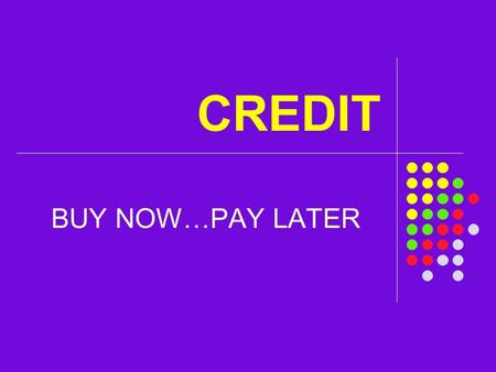 CREDIT BUY NOW…PAY LATER. The use of credit will affect your personal financial wellness for your ENTIRE adult life!