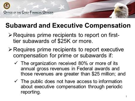 Subaward and Executive Compensation  Requires prime recipients to report on first- tier subawards of $25K or more.  Requires prime recipients to report.