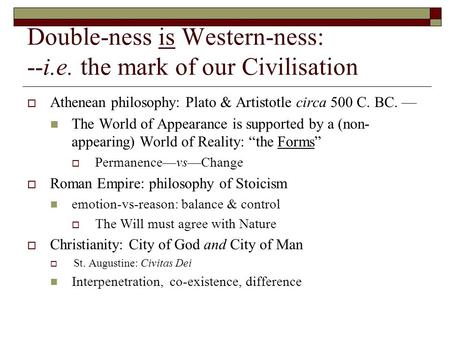 Double-ness is Western-ness: --i.e. the mark of our Civilisation  Athenean philosophy: Plato & Artistotle circa 500 C. BC. — The World of Appearance is.