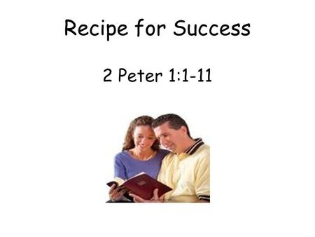 Recipe for Success 2 Peter 1:1-11. A. To those who have obtained like precious faith. 1. We have been given all things that pertain to life and godliness.