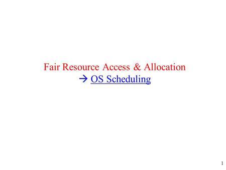 1 Fair Resource Access & Allocation  OS Scheduling.