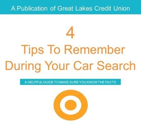 A Publication of Great Lakes Credit Union Tips To Remember During Your Car Search A HELPFUL GUIDE TO MAKE SURE YOU KNOW THE FACTS 4.