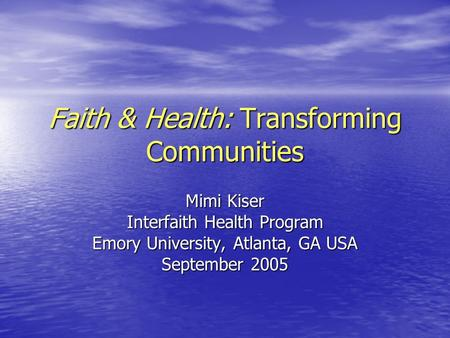 Faith & Health: Transforming Communities Mimi Kiser Interfaith Health Program Emory University, Atlanta, GA USA September 2005.
