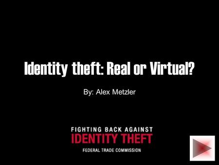 Identity theft: Real or Virtual? By: Alex Metzler.