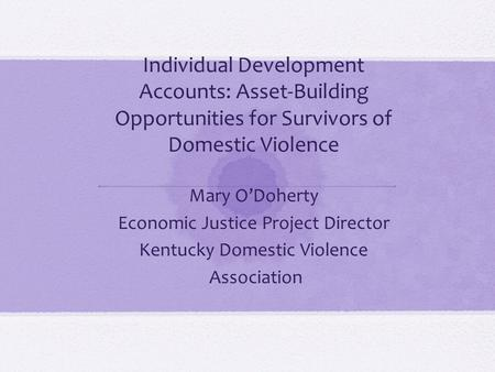 Individual Development Accounts: Asset-Building Opportunities for Survivors of Domestic Violence Mary O'Doherty Economic Justice Project Director Kentucky.