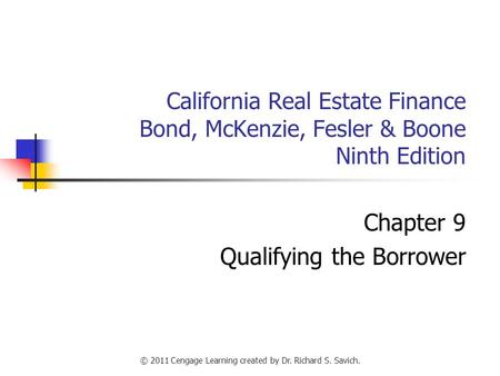 © 2011 Cengage Learning created by Dr. Richard S. Savich. California Real Estate Finance Bond, McKenzie, Fesler & Boone Ninth Edition Chapter 9 Qualifying.