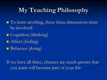 My Teaching Philosophy To learn anything, these three dimensions must be involved: To learn anything, these three dimensions must be involved: Cognition.