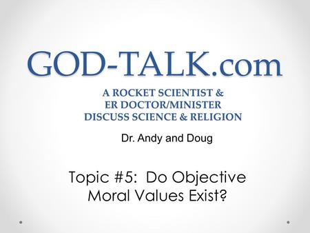GOD-TALK.com Topic #5: Do Objective Moral Values Exist? Dr. Andy and Doug A ROCKET SCIENTIST & ER DOCTOR/MINISTER DISCUSS SCIENCE & RELIGION.