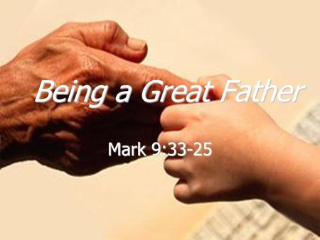 Being a Great Father Mark 9:33-25. Happy Father's Day!