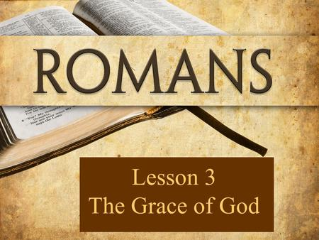 Lesson 3 The Grace of God. 21But now apart from the Law the righteousness of God has been manifested, being witnessed by the Law and the Prophets, 22.