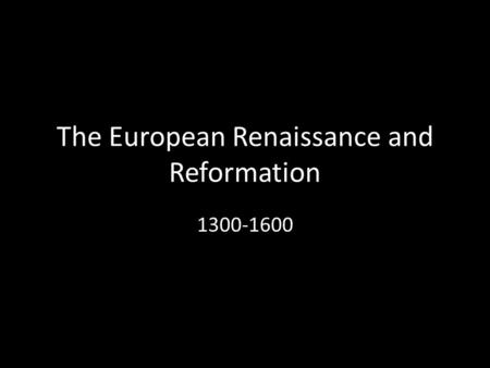 The European Renaissance and Reformation 1300-1600.