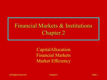 All Rights ReservedChapter 5Slide 1 Financial Markets & Institutions Chapter 2 CapitalAllocation Financial Markets Market Efficiency.