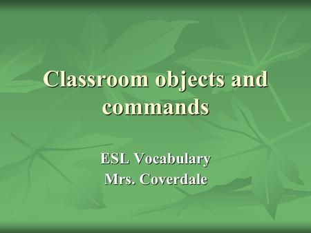 Classroom objects and commands ESL Vocabulary Mrs. Coverdale.