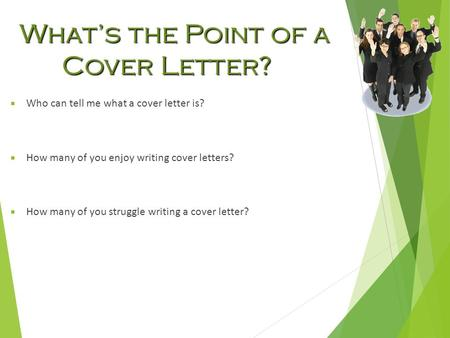 What's the Point of a Cover Letter?  Who can tell me what a cover letter is?  How many of you enjoy writing cover letters?  How many of you struggle.