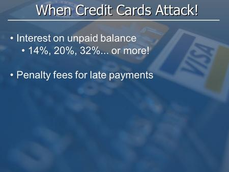 When Credit Cards Attack! Interest on unpaid balance 14%, 20%, 32%... or more! Penalty fees for late payments.