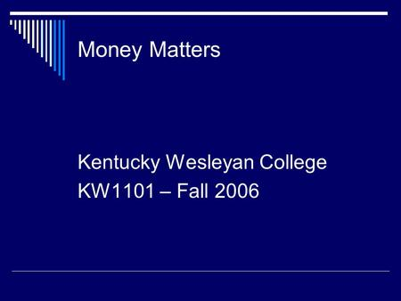 Money Matters Kentucky Wesleyan College KW1101 – Fall 2006.