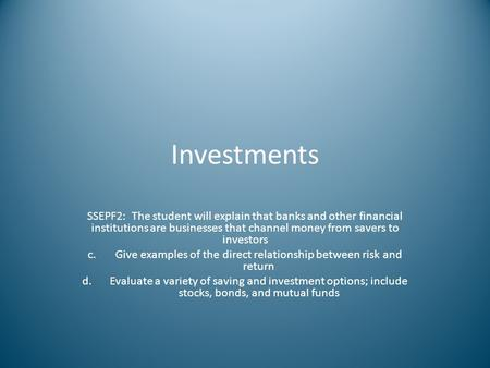 Investments SSEPF2: The student will explain that banks and other financial institutions are businesses that channel money from savers to investors c.Give.