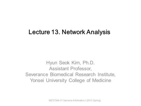 Hyun Seok Kim, Ph.D. Assistant Professor, Severance Biomedical Research Institute, Yonsei University College of Medicine Lecture 13. Network Analysis MES7594-01.