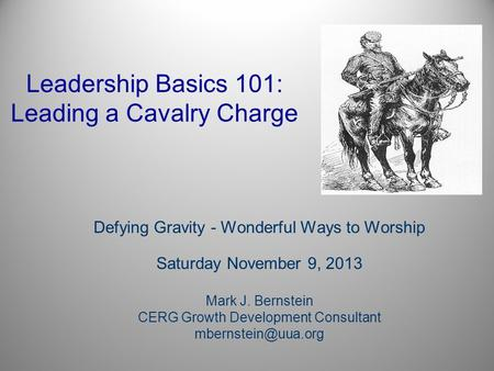 Leadership Basics 101: Leading a Cavalry Charge Defying Gravity - Wonderful Ways to Worship Saturday November 9, 2013 Mark J. Bernstein CERG Growth Development.