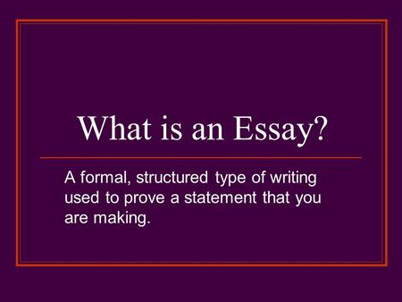 What is an Essay? A formal, structured type of writing used to prove a statement that you are making.