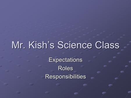 Mr. Kish's Science Class ExpectationsRolesResponsibilities.