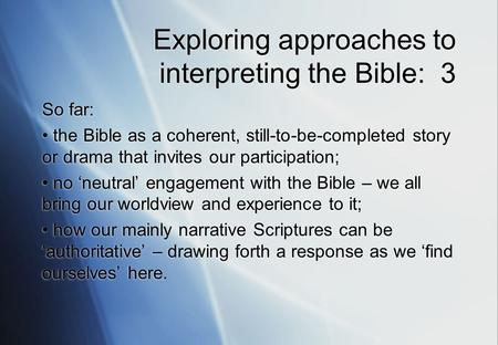 Exploring approaches to interpreting the Bible: 3 So far: the Bible as a coherent, still-to-be-completed story or drama that invites our participation;