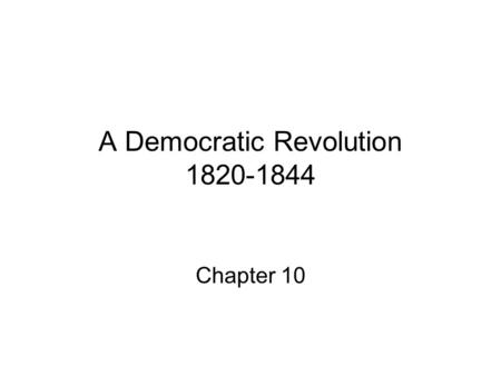 "A Democratic Revolution 1820-1844 Chapter 10. The United States of America ""The most able men in the United States are very rarely placed at the head."