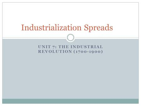 UNIT 7: THE INDUSTRIAL REVOLUTION (1700-1900) Industrialization Spreads.