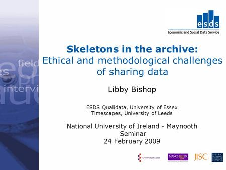 Skeletons in the archive: Ethical and methodological challenges of sharing data Libby Bishop ESDS Qualidata, University of Essex Timescapes, University.