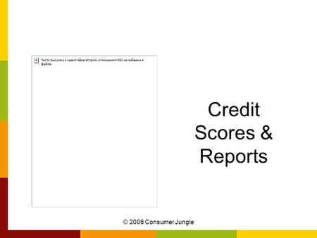© 2006 Consumer Jungle Credit Scores & Reports. Are you Creditworthy? Have you ever borrowed money? Did you pay it back? Did you pay it back quickly?
