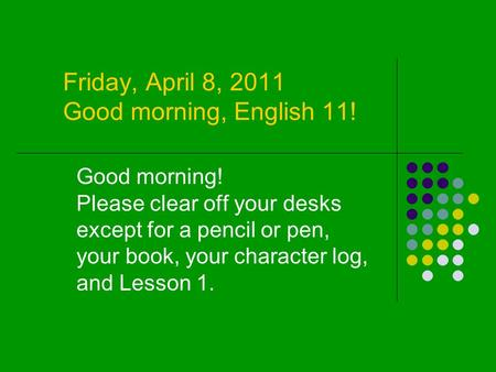 Friday, April 8, 2011 Good morning, English 11! Good morning! Please clear off your desks except for a pencil or pen, your book, your character log, and.