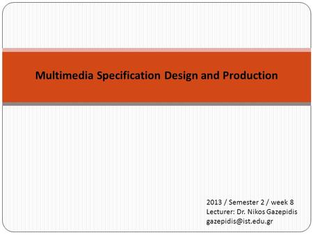 Multimedia Specification Design and Production 2013 / Semester 2 / week 8 Lecturer: Dr. Nikos Gazepidis
