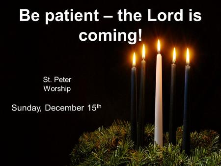 Be patient – the Lord is coming! St. Peter Worship Sunday, December 15 th.