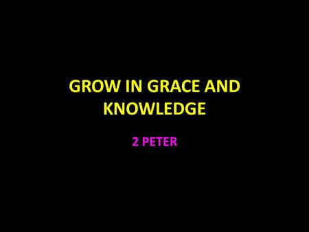 "GROW IN GRACE AND KNOWLEDGE 2 PETER. 2 Peter ""Grow in the grace and knowledge of our Lord and Savior Jesus Christ."" 3:18 1:1-21 God's Plan for Growth."