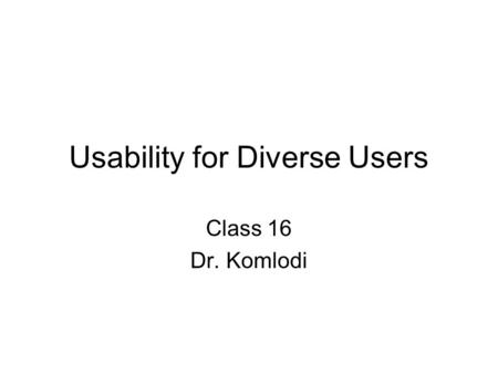 Usability for Diverse Users Class 16 Dr. Komlodi.