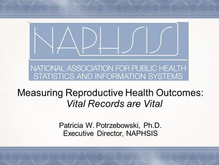 Measuring Reproductive Health Outcomes: Vital Records are Vital Patricia W. Potrzebowski, Ph.D. Executive Director, NAPHSIS.
