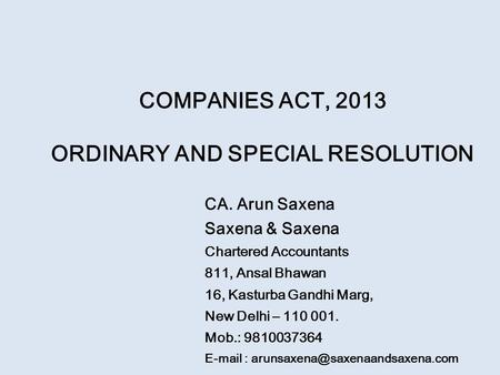 COMPANIES ACT, 2013 ORDINARY AND SPECIAL RESOLUTION CA. Arun Saxena Saxena & Saxena Chartered Accountants 811, Ansal Bhawan 16, Kasturba Gandhi Marg, New.