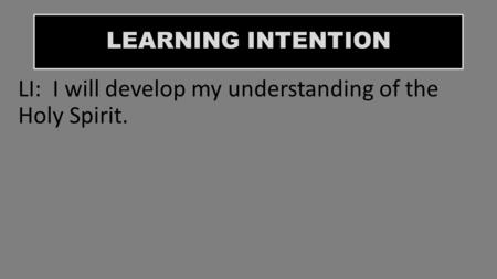 LEARNING INTENTION LI: I will develop my understanding of the Holy Spirit.