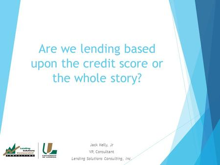 Are we lending based upon the credit score or the whole story? Jack Kelly, Jr VP, Consultant Lending Solutions Consulting, Inc.