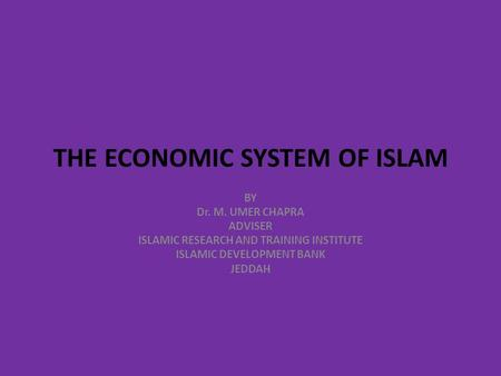 THE ECONOMIC SYSTEM OF ISLAM BY Dr. M. UMER CHAPRA ADVISER ISLAMIC RESEARCH AND TRAINING INSTITUTE ISLAMIC DEVELOPMENT BANK JEDDAH.
