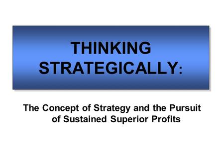 THINKING STRATEGICALLY : The Concept of Strategy and the Pursuit of Sustained Superior Profits.
