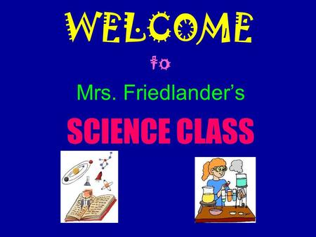 WELCOME to Mrs. Friedlander's SCIENCE CLASS. Course Content 8 th grade Science Inquiry Physical Science  Properties and Changes in Matter  Motion and.