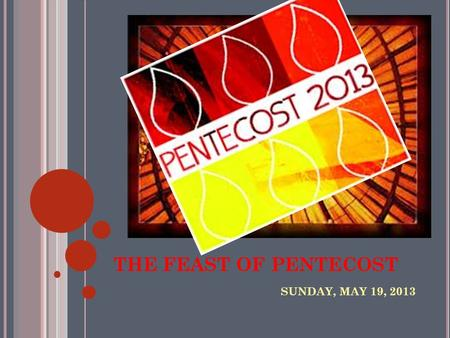 THE FEAST OF PENTECOST SUNDAY, MAY 19, 2013. IN YOUR NOTES, MAY SURE YOU ADDRESS THE FOLLOWING: 1. WHAT IS PENTECOST? 2. WHAT ARE THE 7 GIFTS OF THE HOLY.
