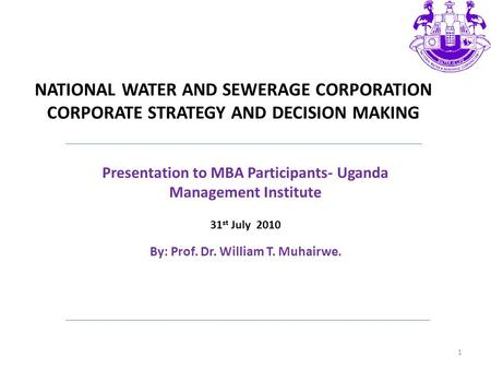 NATIONAL WATER AND SEWERAGE CORPORATION CORPORATE STRATEGY AND DECISION MAKING Presentation to MBA Participants- Uganda Management Institute 31 st July.