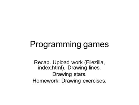 Programming games Recap. Upload work (Filezilla, index.html). Drawing lines. Drawing stars. Homework: Drawing exercises.