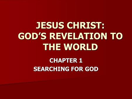 CHAPTER 1 SEARCHING FOR GOD JESUS CHRIST: GOD'S REVELATION TO THE WORLD.