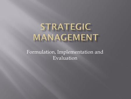 Formulation, Implementation and Evaluation. 1. Understand the Strategic management concepts. 2. How to be a strategic thinker. 3. How to create a competitive.