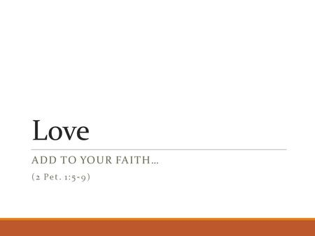 Love ADD TO YOUR FAITH… (2 Pet. 1:5-9). Previous Characteristics faith - conviction of truth of divine things virtue - courage to choose right from wrong.