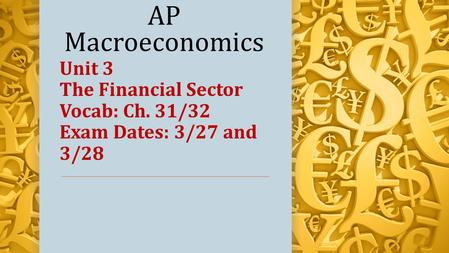 AP Macroeconomics Unit 3 The Financial Sector Vocab: Ch. 31/32 Exam Dates: 3/27 and 3/28.
