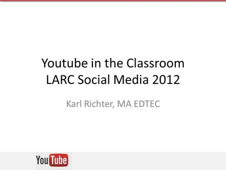 Youtube in the Classroom LARC Social Media 2012 Karl Richter, MA EDTEC.